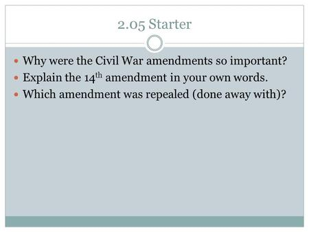 2.05 Starter Why were the Civil War amendments so important? Explain the 14 th amendment in your own words. Which amendment was repealed (done away with)?