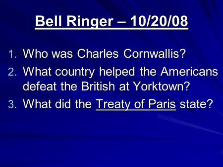 Bell Ringer – 10/20/08 1. Who was Charles Cornwallis? 2. What country helped the Americans defeat the British at Yorktown? 3. What did the Treaty of Paris.