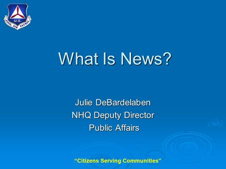 """Citizens Serving Communities"" What Is News? Julie DeBardelaben NHQ Deputy Director Public Affairs Public Affairs."