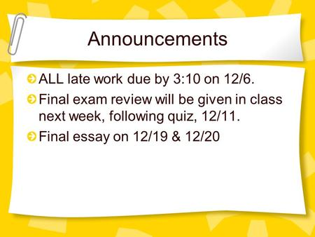Announcements ALL late work due by 3:10 on 12/6. Final exam review will be given in class next week, following quiz, 12/11. Final essay on 12/19 & 12/20.