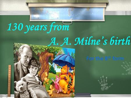 130 years from A. A. Milne's birth For the 8 th form.