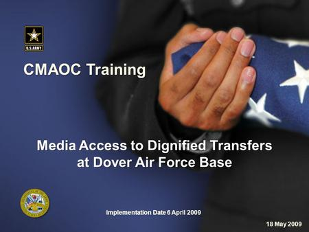 CMAOC Training Implementation Date 6 April 2009 Media Access to Dignified Transfers at Dover Air Force Base 18 May 2009.