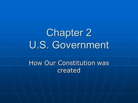 Chapter 2 U.S. Government How Our Constitution was created.