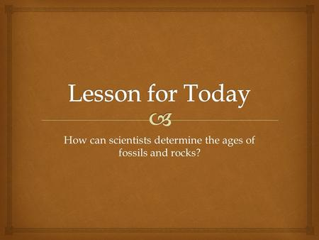 How can scientists determine the ages of fossils and rocks?