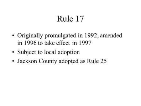 Rule 17 Originally promulgated in 1992, amended in 1996 to take effect in 1997 Subject to local adoption Jackson County adopted as Rule 25.