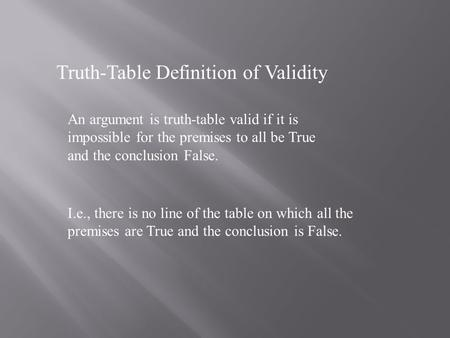 Truth-Table Definition of Validity An argument is truth-table valid if it is impossible for the premises to all be True and the conclusion False. I.e.,