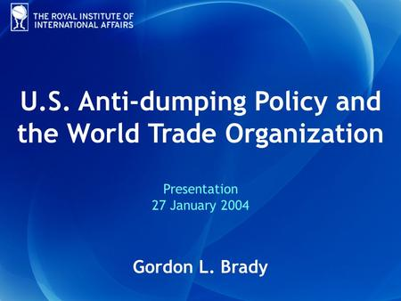 U.S. Anti-dumping Policy and the World Trade Organization Presentation 27 January 2004 Gordon L. Brady.