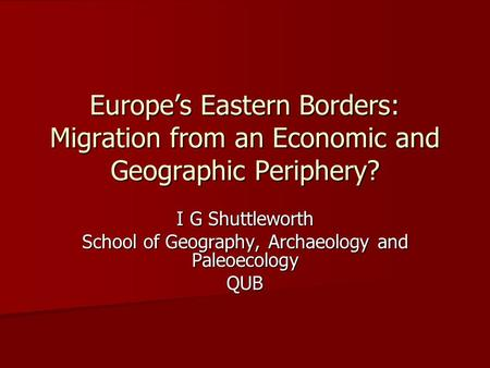 Europe's Eastern Borders: Migration from an Economic and Geographic Periphery? I G Shuttleworth School of Geography, Archaeology and Paleoecology QUB.