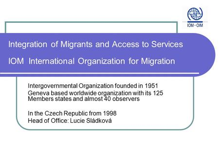 Integration of Migrants and Access to Services IOM International Organization for Migration Intergovernmental Organization founded in 1951 Geneva based.