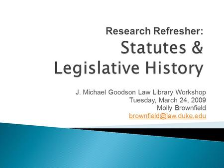 J. Michael Goodson Law Library Workshop Tuesday, March 24, 2009 Molly Brownfield
