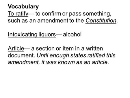 Vocabulary To ratify— to confirm or pass something, such as an amendment to the Constitution. Intoxicating liquors— alcohol Article— a section or item.