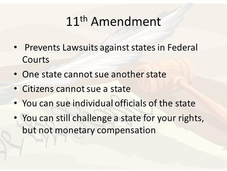 11 th Amendment Prevents Lawsuits against states in Federal Courts One state cannot sue another state Citizens cannot sue a state You can sue individual.