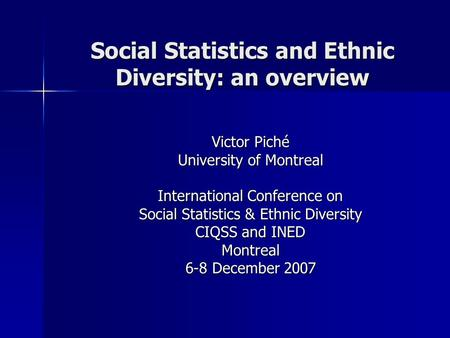 Social Statistics and Ethnic Diversity: an overview Victor Piché University of Montreal International Conference on Social Statistics & Ethnic Diversity.