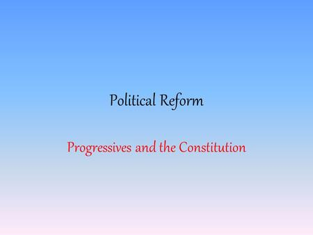 Political Reform Progressives and the Constitution.