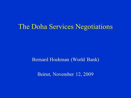 The Doha Services Negotiations Bernard Hoekman (World Bank) Beirut, November 12, 2009.