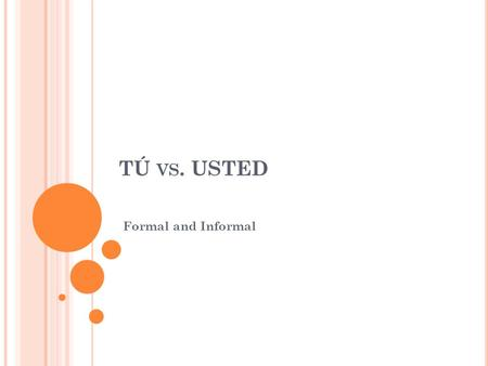 TÚ VS. USTED Formal and Informal. S ECOND PERSON SINGULAR PRONOUN T Ú Tú means you (familiar/ informal) Used when talking to someone familiar We'll learn.