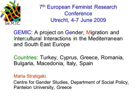 7 th European Feminist Research Conference Utrecht, 4-7 June 2009 GEMIC: A project on Gender, Migration and Intercultural Interactions in the Mediterranean.