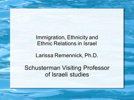 Immigration, Ethnicity and Ethnic Relations in Israel Larissa Remennick, Ph.D. Schusterman Visiting Professor of Israeli studies.
