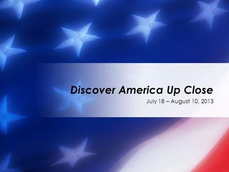 July 18 – August 10, 2013 Discover America Up Close.
