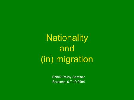 Nationality and (in) migration ENAR Policy Seminar Brussels, 6-7.10.2004.