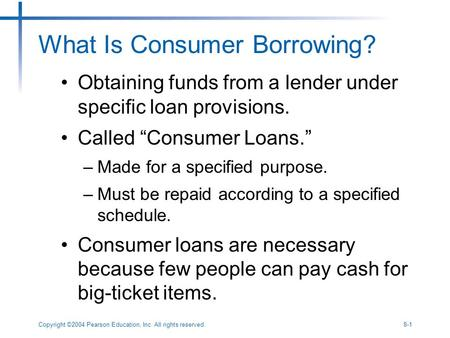 Copyright ©2004 Pearson Education, Inc. All rights reserved.8-1 What Is Consumer Borrowing? Obtaining funds from a lender under specific loan provisions.