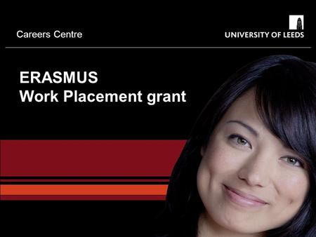 Careers Centre ERASMUS Work Placement grant. Careers Centre What is Erasmus?  European Commission scheme to increase mobility of Higher Education Students.