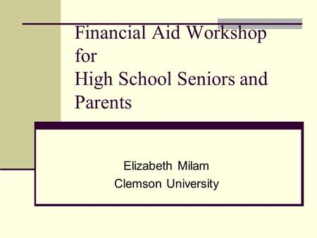 Financial Aid Workshop for High School Seniors and Parents Elizabeth Milam Clemson University.