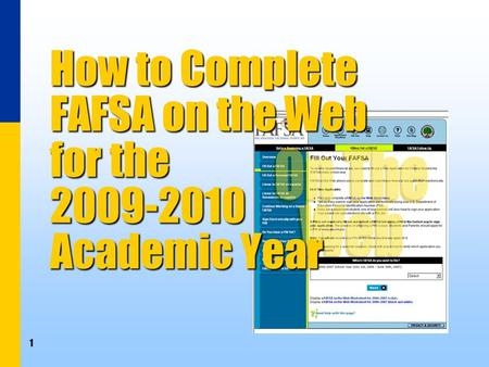 1 How to Complete FAFSA on the Web for the 2009-2010 Academic Year.