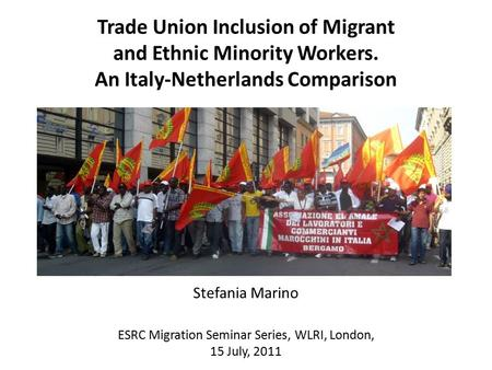 Stefania Marino Trade Union Inclusion of Migrant and Ethnic Minority Workers. An Italy-Netherlands Comparison ESRC Migration Seminar Series, WLRI, London,