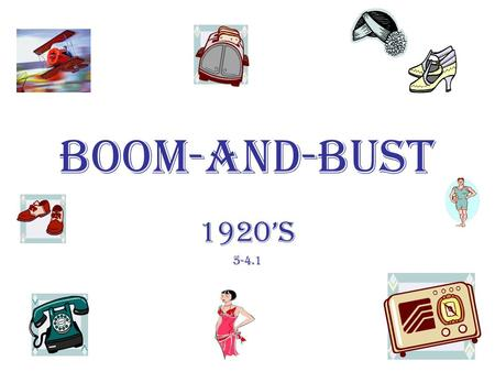 BOOM-and-BUST 1920's 5-4.1. The Economic Boom Period The economic boom period of the 1920's had a significant effect on the daily lives of many but all.