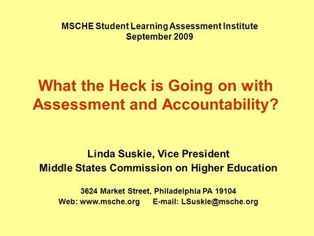 What the Heck is Going on with Assessment and Accountability? MSCHE Student Learning Assessment Institute September 2009 Linda Suskie, Vice President Middle.