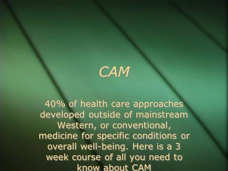 CAM 40% of health care approaches developed outside of mainstream Western, or conventional, medicine for specific conditions or overall well-being. Here.