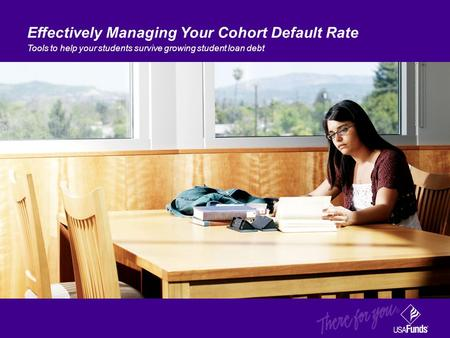Effectively Managing Your Cohort Default Rate Tools to help your students survive growing student loan debt.