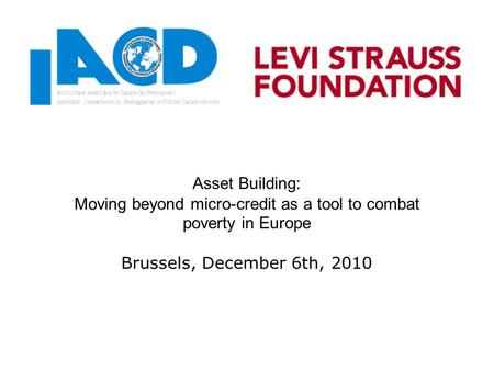 Asset Building: Moving beyond micro-credit as a tool to combat poverty in Europe Brussels, December 6th, 2010.