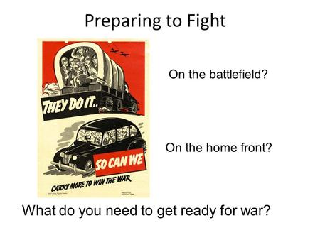 Preparing to Fight What do you need to get ready for war? On the battlefield? On the home front?
