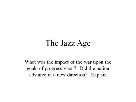The Jazz Age What was the impact of the war upon the goals of progressivism? Did the nation advance in a new direction? Explain.