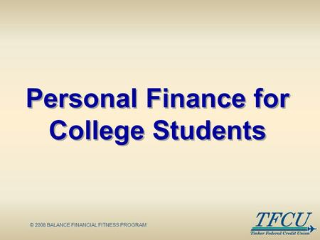 © 2008 BALANCE FINANCIAL FITNESS PROGRAM Personal Finance for College Students.