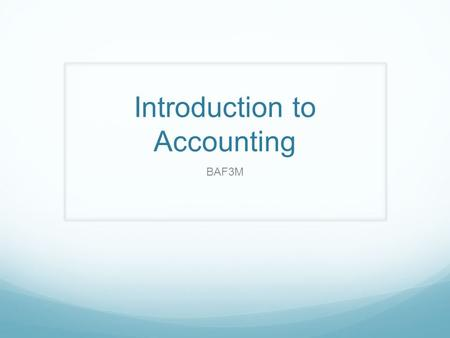 Introduction to Accounting BAF3M. What is Accounting? Class Discussion Are there any common misconceptions? What ISN'T Accounting?