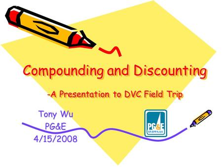 Compounding and Discounting -A Presentation to DVC Field Trip Tony Wu PG&E4/15/2008.