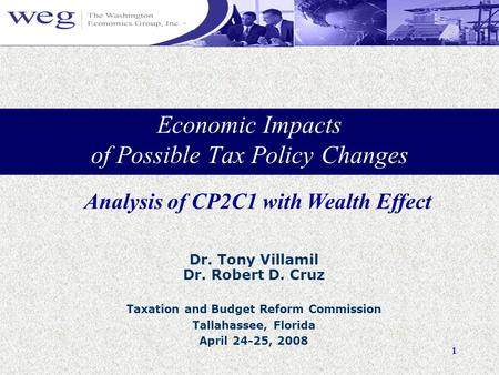 1 Economic Impacts of Possible Tax Policy Changes Dr. Tony Villamil Dr. Robert D. Cruz Taxation and Budget Reform Commission Tallahassee, Florida April.