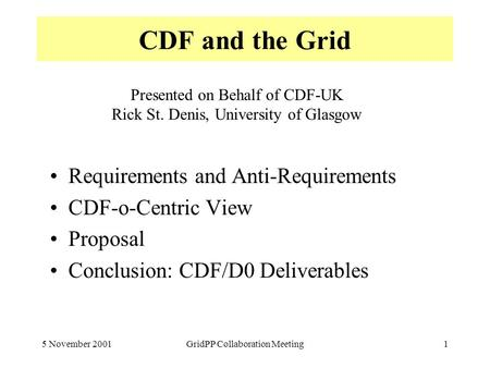 5 November 2001GridPP Collaboration Meeting1 CDF and the Grid Requirements and Anti-Requirements CDF-o-Centric View Proposal Conclusion: CDF/D0 Deliverables.