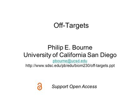 Off-Targets Philip E. Bourne University of California San Diego  Support Open Access.