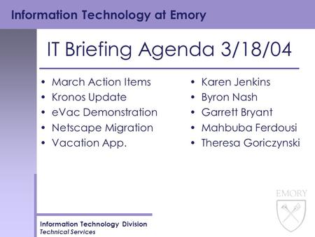 Information Technology at Emory Information Technology Division Technical Services IT Briefing Agenda 3/18/04 March Action Items Kronos Update eVac Demonstration.