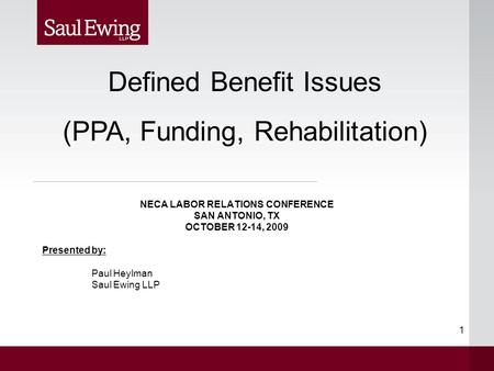 1 NECA LABOR RELATIONS CONFERENCE SAN ANTONIO, TX OCTOBER 12-14, 2009 Presented by: Paul Heylman Saul Ewing LLP Defined Benefit Issues (PPA, Funding, Rehabilitation)