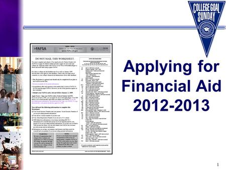 1 Applying for Financial Aid 2012-2013. 2 What Will You Learn Today? Required financial aid application forms How to complete the Free Application for.
