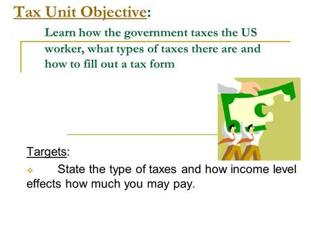 Tax Unit ObjectiveTax Unit Objective: Learn how the government taxes the US worker, what types of taxes there are and how to fill out a tax form Targets:
