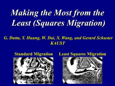 Making the Most from the Least (Squares Migration) G. Dutta, Y. Huang, W. Dai, X. Wang, and Gerard Schuster G. Dutta, Y. Huang, W. Dai, X. Wang, and Gerard.