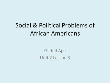 Social & Political Problems of African Americans Gilded Age Unit 2 Lesson 3.