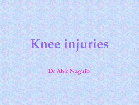 Knee injuries Dr Abir Naguib.