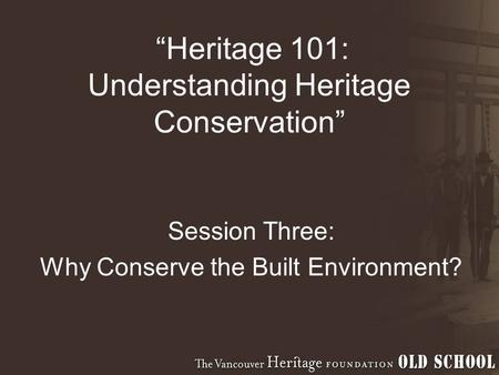 """Heritage 101: Understanding Heritage Conservation"" Session Three: Why Conserve the Built Environment?"